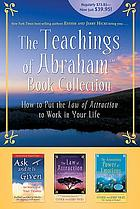 The teachings of Abraham : how to put the law of attraction to work in your life