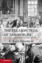 The treason trial of Aaron Burr : law, politics, and the character wars of the new nation