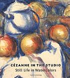 Cézanne in the studio : still life in watercolors