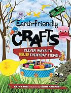 Earth-friendly crafts : clever ways to reuse everyday items(JN)