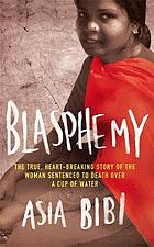 Blasphemy : the true, heartbreaking story of a woman sentenced to death over a cup of water