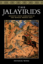 The Jalayirids : dynastic state formation in the Mongol Middle East