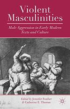 Violent masculinities : male aggression in early modern texts and culture