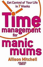Time management for manic mums : get control of your life in seven weeks