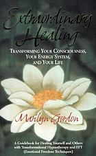 Extraordinary healing : transforming your consciousness, your energy system, and your life : a guidebook for healing yourself and others with transformational hypnotherapy and EFT (Emotional Freedom Techniques)