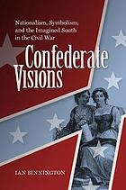 Confederate Visions : Nationalism, Symbolism, and the Imagined South in the Civil War