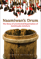 Naamiwan's drum : the story of a contested repatriation of Anishinaabe artefacts