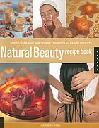 Natural beauty recipe book : how to make your own organic cosmetics and beauty products