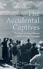 The accidental captives : the story of seven women alone in Nazi Germany