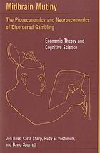 Midbrain mutiny : the picoeconomics and neuroeconomics of disordered gambling : economic theory and cognitive science