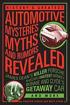 History's greatest automotive mysteries, myths, and rumors revealed : James Dean's killer Porsche, NASCAR's fastest monkey, Bonnie and Clyde's getaway car, and more
