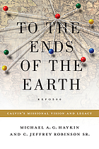 To the ends of the earth : Calvin's missional vision and legacy
