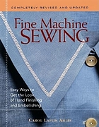 Fine machine sewing : easy ways to get the look of hand finishing and embellishing