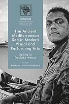 The Ancient Mediterranean Sea in Modern Visual and Performing Arts : Sailing in Troubled Waters.