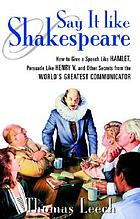 Say it like Shakespeare : how to give a speech like Hamlet, persuade like Henry V, and other secrets from the world's greatest communicator