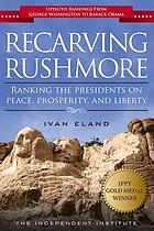 Recarving rushmore : ranking the presidents on peace, prosperity, and liberty