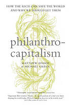 Philanthrocapitalism : how the rich can save the world and why we should let them