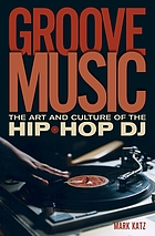 Groove music : the art and culture of the hip-hop DJ