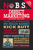 The no B.S. guide to direct marketing : [the ultimate no holds barred, kick butt, take no prisoners direct marketing for non-direct marketing businesses]