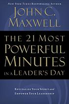The 21 most powerful minutes in a leader's day : revitalize your spirit and empower your leadership