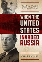 When the United States invaded Russia : Woodrow Wilson's Siberian disaster