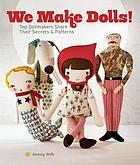 We make dolls! : top dollmakers share their secrets & patterns