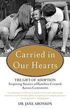 Carried in our hearts : the gift of adoption inspiring stories of families created across continents