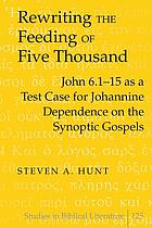 Rewriting the feeding of five thousand : John 6.1-15 as a test case for Johannine dependence on the Synoptic Gospels