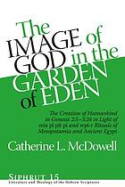 The image of God in the Garden of Eden : the creation of humankind in Genesis 2:5-3:24 in light of the mīs pî pīt pî and wpt-r rituals of Mesopotamia and ancient Egypt
