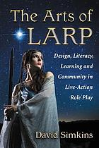 The arts of LARP : design, literacy, learning and community in live-action role play