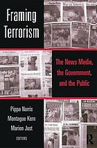 Framing terrorism : the news media, the government, and the public