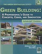 Green building : a professional's guide to concepts, codes and innovation : includes IgCC provisions