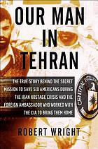 Our man in Tehran : the true story behind the secret mission to save six Americans during the Iran Hostage Crisis and the foreign ambassador who worked with the CIA to bring them home