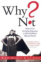 Why not? : how to use everyday ingenuity to solve problems big and small