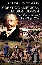 Creating American Reform Judaism : The Life and Times of Isaac Mayer Wise.