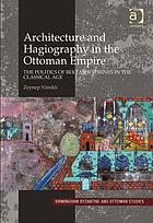 Architecture and hagiography in the Ottoman Empire : the politics of Bektashi shrines in the classical age