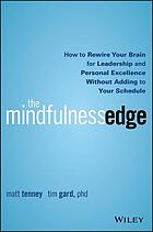 The mindfulness edge : how to rewire your brain for leadership and personal excellence without adding to your schedule