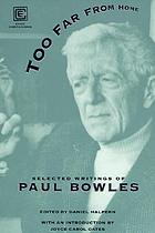 Too far from home : the selected writings of Paul Bowles