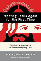 Meeting Jesus again for the first time : the historical Jesus & the heart of contemporary faith