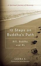 12 steps on Buddha's path : Bill, Buddha, and we : a spiritual journey of recovery