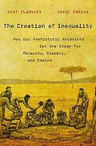The creation of inequality : how our prehistoric ancestors set the stage for monarchy, slavery, and empire