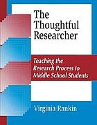 The thoughtful researcher : teaching the research process to middle school students