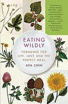 Eating wildly : foraging for life, love, and the perfect meal