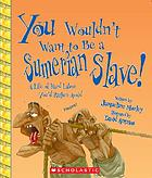 You wouldn't want to be a Sumerian slave! : a life of hard labor you'd rather avoid