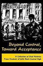 Beyond Central, toward acceptance : a collection of oral histories from students of Little Rock Central High.