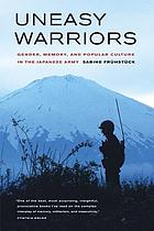 Uneasy warriors : gender, memory, and popular culture in the Japanese Army