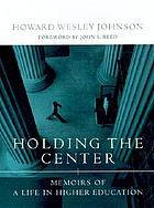 Holding the center : memoirs of a life in higher education