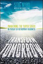 Transform tomorrow : awakening the super saver in pursuit of retirement readiness