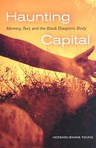 Haunting capital : memory, text and the Black diasporic body