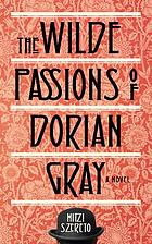 The Wilde passions of Dorian Gray : a novel